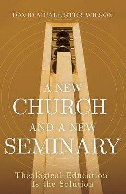 A New Church and A New Seminary: Theological Education Is the Solution - eBook  -     By: David McAllister-Wilson