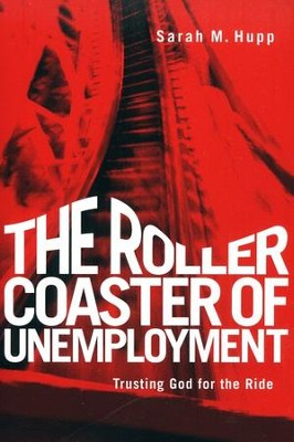 The Roller Coaster of Unemployment: Trusting God for   the Ride  -     By: Sarah Hupp