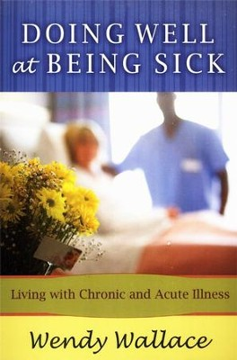 Doing Well at Being Sick: Living with Chronic and Acute Illness  -     By: Wendy Wallace