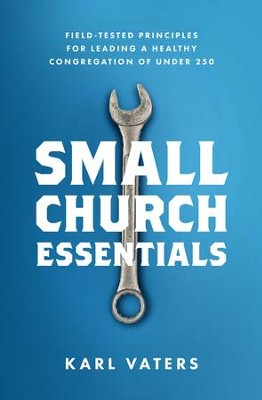 Small Church Essentials: Field-Tested Principles for Leading a Healthy Congregation of Under 250 - eBook  -     By: Karl Vaters