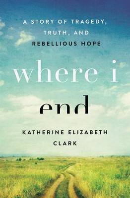 Where I End: A Story of Tragedy, Truth, and Rebellious Hope - eBook  -     By: Katherine Elizabeth Clark