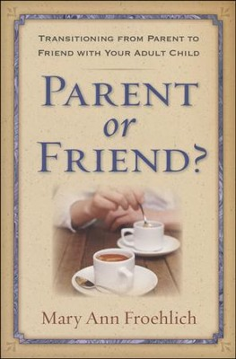 Parent or Friend? Building a Relationship with Your Adult Children  -     By: Mary Ann Froehlich