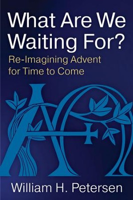 What Are We Waiting For?: Re-Imagining Advent for Time to Come - eBook  -     By: William H. Petersen