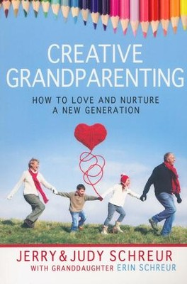 Creative Grandparenting: How to Love and Nurture a New Generation  -     By: Judy Schreur, Jerry Schreur, Erin Schreur