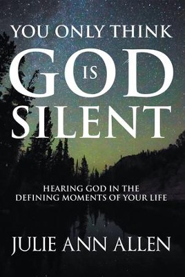 You Only Think God Is Silent: Hearing God in the Defining Moments of Your Life - eBook  -     By: Julie Ann Allen