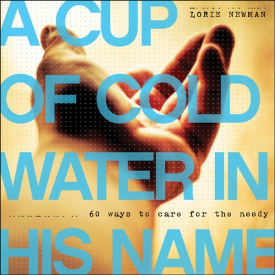 A Cup of Cold Water in His Name: 60 Ways to Care for the Needy  -     By: Lorie Newman