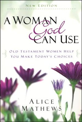 A Woman God Can Use: Old Testament Women Help You Make Today's Choices, Updated Edition  -     By: Alice Mathews