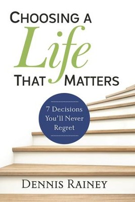 Choosing a Life That Matters: 7 Decisions You'll Never Regret - eBook  -     By: Dennis Rainey