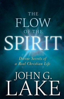 The Flow of the Spirit: Divine Secrets of a Real Christian Life - eBook  -     By: John G. Lake