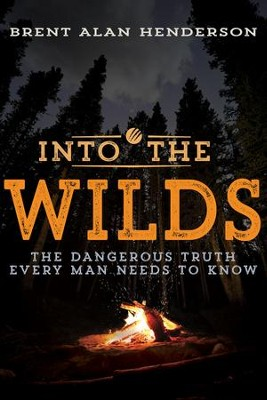 Into the Wilds: The Dangerous Truth Every Man Needs to Know - eBook  -     By: Brent Alan Henderson