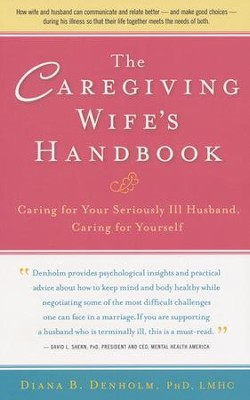 The Caregiving Wife's Handbook: Caring for Your Seriously Ill Husband, Caring for Yourself  -     By: Diana B. Denholm