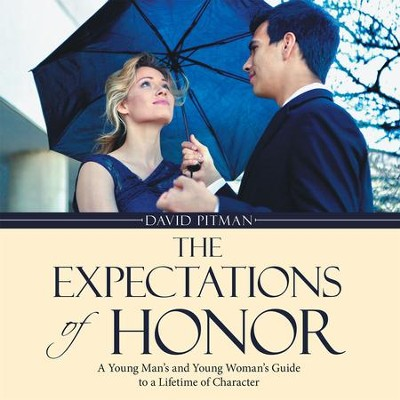 The Expectations of Honor: A Young Man'S and Young Woman'S Guide to a Lifetime of Character - eBook  -     By: David Pitman