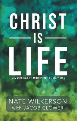 Christ Is Life: Discovering Life in Obedience to God'S Will - eBook  -     By: Nate Wilkerson, Jacob Clower