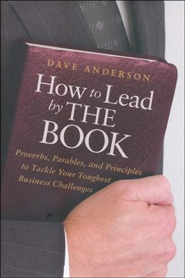 How to Lead by the Book: Proverbs, Parables, and Principles to Tackle Your Toughest Business Challenges  -     By: Dave Anderson