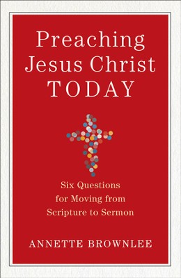 Preaching Jesus Christ Today: Six Questions for Moving from Scripture to Sermon - eBook  -     By: Annette Brownlee