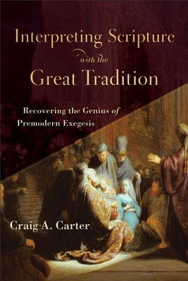 Interpreting Scripture with the Great Tradition: Recovering the Genius of Premodern Exegesis - eBook  -     By: Craig A. Carter