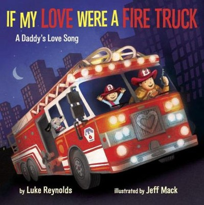 If My Love Were a Fire Truck: A Daddy's Love Song  -     By: Luke Reynolds