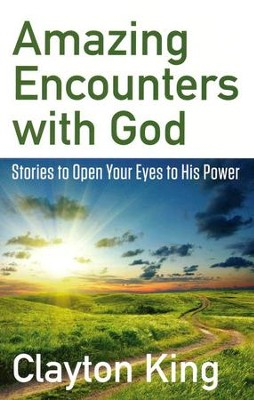 Amazing Encounters with God: Stories to Open Your Eyes to His Power  -     By: Clayton King