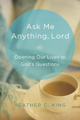 Ask Me Anything, Lord: Opening Our Lives to God's Questions  -     By: Heather C. King