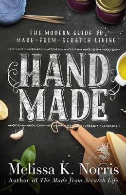 Hand Made: The Modern Woman's Guide to Made-from-Scratch Living - eBook  -     By: Melissa K. Norris