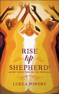 Rise Up, Shepherd!: Advent Reflections on the Spirituals - eBook  -     By: Luke A. Powery