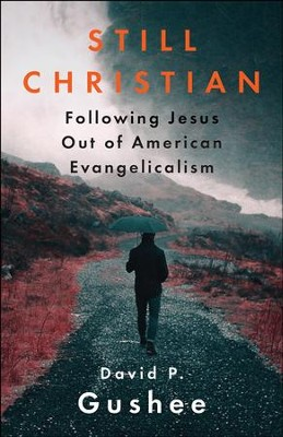 Still Christian: Following Jesus Out of American Evangelicalism - eBook  -     By: David P. Gushee