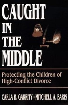Caught in the Middle: Protecting the Children of High- Conflict Divorce  -     By: Carla B. Garrity