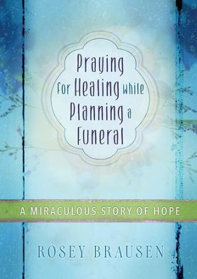 Praying for Healing while Planning a Funeral: A Miraculous Story of Hope - eBook  -     By: Rosey Brausen