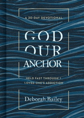 God Our Anchor: Held Fast through a Loved One's Addiction  -     By: Deborah Bailey