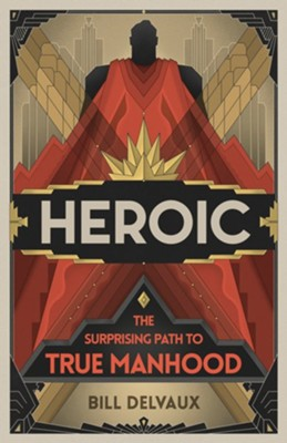 Heroic: The Surprising Path to True Manhood  -     By: Bill Delvaux