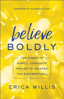 Believe Boldly: The Power of Simple, Confident Prayer to Unleash the Supernatural - eBook  -     By: Erica Willis