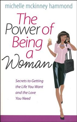 The Power of Being a Woman: Secrets to Getting the Life You Want and the Love You Need  -     By: Michelle McKinney Hammond