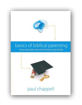 Basics of Biblical Parenting: Three Principles That Will Transform Your Family  -     By: Paul Chappell