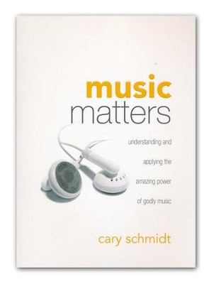 Music Matters: Understanding and Applying the Amazing Power of Godly Music  -     By: Cary Schmidt