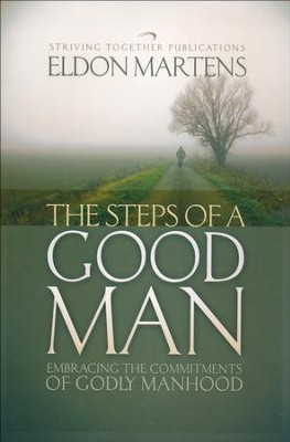 The Steps of a Good Man: Embracing the Commitments of Godly Manhood  -     By: Eldon Martens