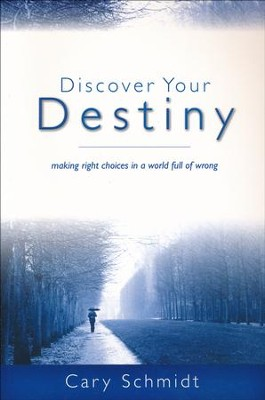 Discover Your Destiny (Second Edition): Making Right Choices in a World Full of Wrong  -     By: Cary Schmidt