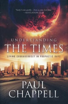 Understanding the Times: Living Courageously in Prophetic Days  -     By: Paul Chappell