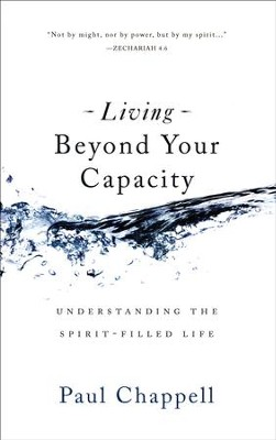 Living Beyond Your Capacity: Understanding the Spirit-Filled Life  -     By: Paul Chappell