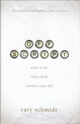 Off Script: What to Do When God Rewrites Your Life  -     By: Cary Schmidt