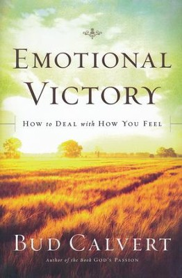 Emotional Victory: How to Deal with How You Feel  -     By: Bud Calvert