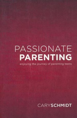 Passionate Parenting: Enjoying the Journey of Parenting Teens  -     By: Cary Schmidt