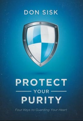 Protect Your Purity: Four Keys to Guarding Your Heart  -     By: Don Sisk