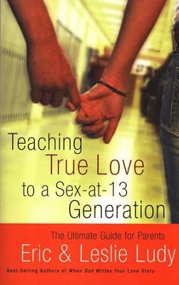 Teaching True Love to a Sex-at-13 Generation  -     By: Eric Ludy, Leslie Ludy