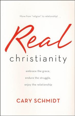 Real Christianity: Embrace the Grace, Endure the Struggle, Enjoy the Relationship  -     By: Cary Schmidt