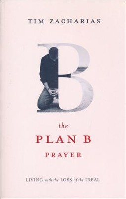 The Plan B Prayer: Living with the Loss of the Ideal  -     By: Tim Zacharias