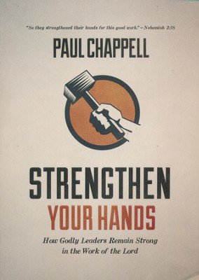 Strengthen Your Hands: How Godly Leaders Remain Strong in the Work of the Lord  -     By: Paul Chappell