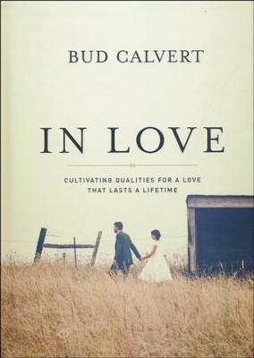 In Love: Cultivating Qualities for a Love that Lasts a Lifetime  -     By: Bud Calvert