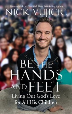 Be the Hands and Feet: Living Out God's Love for All His Children - eBook  -     By: Nick Vujicic