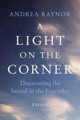 A Light on the Corner: Discovering the Sacred in the Everyday  -     By: Andrea Raynor