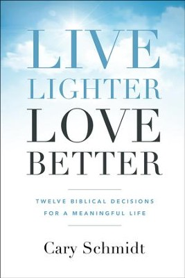 Live Lighter, Love Better: Twelve Biblical Decisions for a Meaningful Life  -     By: Cary Schmidt